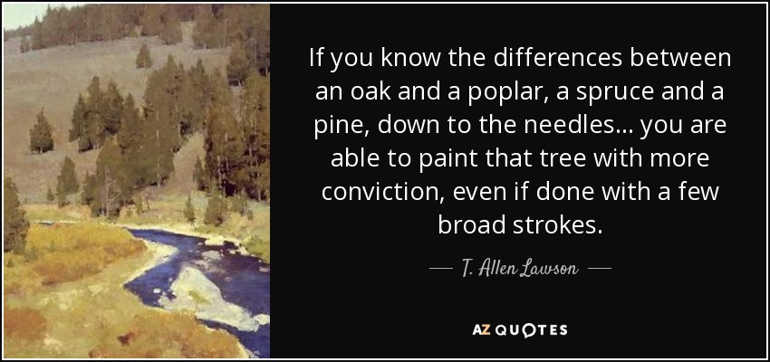 If you know the differences between an oak and a poplar, a spruce and a pine, down to the needles... you are able to paint that tree with more conviction, even if done with a few broad strokes. - T. Allen Lawson