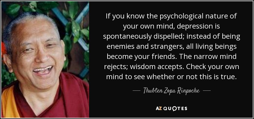 If you know the psychological nature of your own mind, depression is spontaneously dispelled; instead of being enemies and strangers, all living beings become your friends. The narrow mind rejects; wisdom accepts. Check your own mind to see whether or not this is true. - Thubten Zopa Rinpoche