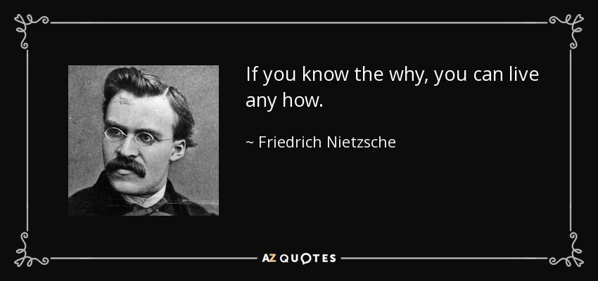 If you know the why, you can live any how. - Friedrich Nietzsche