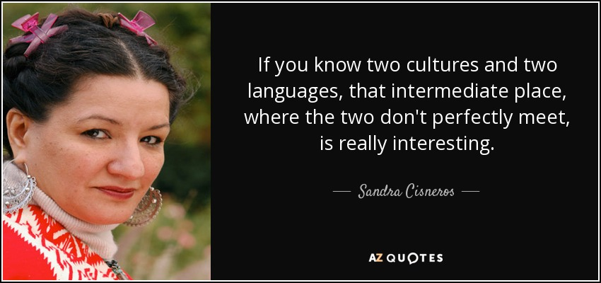 If you know two cultures and two languages, that intermediate place, where the two don't perfectly meet, is really interesting. - Sandra Cisneros