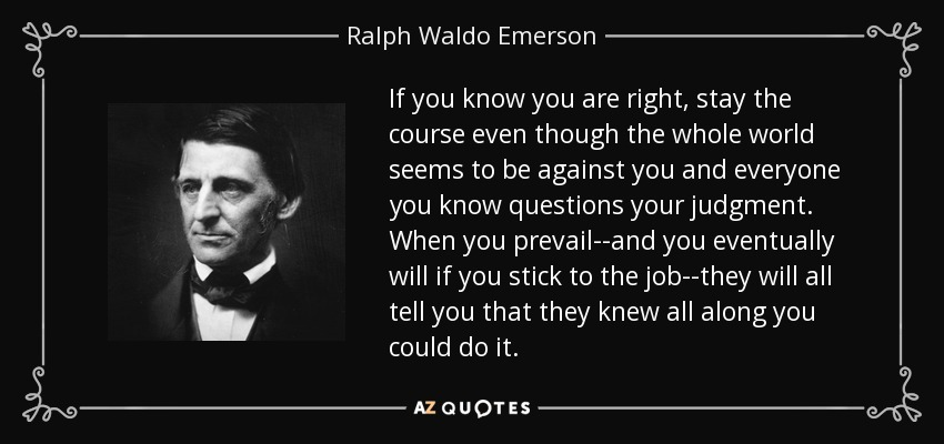 If you know you are right, stay the course even though the whole world seems to be against you and everyone you know questions your judgment. When you prevail--and you eventually will if you stick to the job--they will all tell you that they knew all along you could do it. - Ralph Waldo Emerson