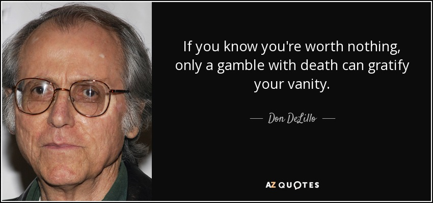 If you know you're worth nothing, only a gamble with death can gratify your vanity. - Don DeLillo