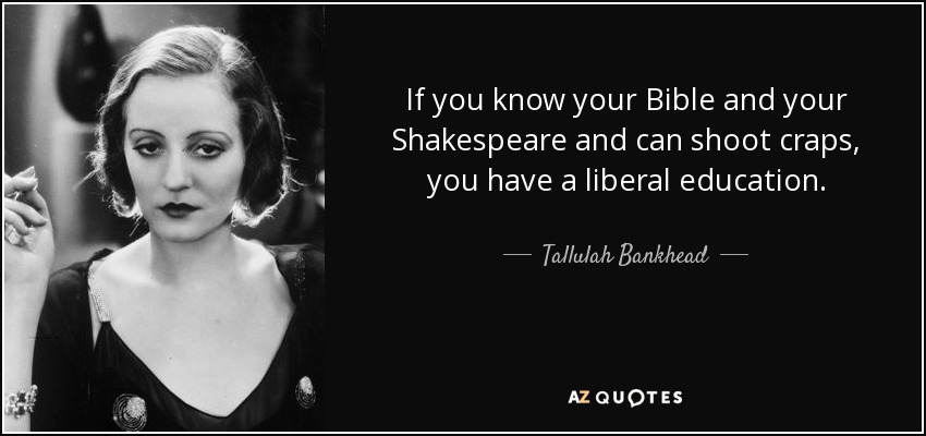 If you know your Bible and your Shakespeare and can shoot craps, you have a liberal education. - Tallulah Bankhead