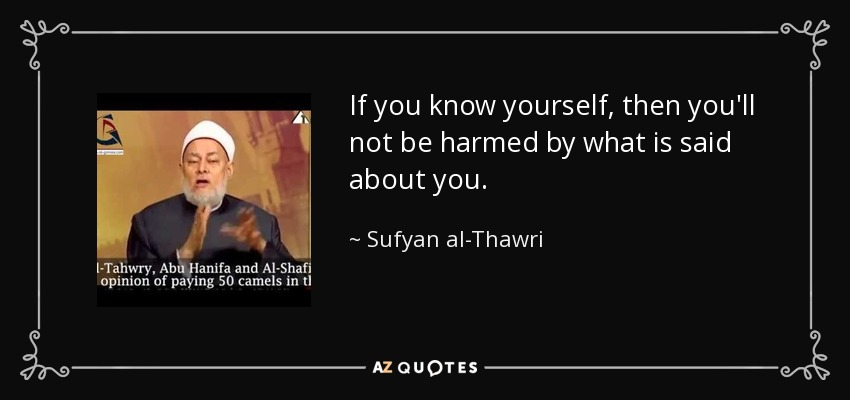 If you know yourself, then you'll not be harmed by what is said about you. - Sufyan al-Thawri