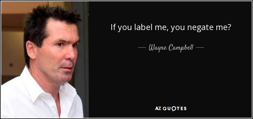 If you label me, you negate me? - Wayne Campbell