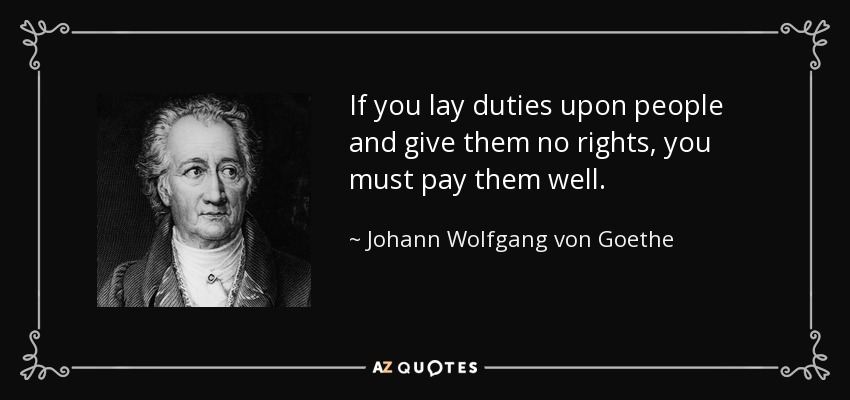 If you lay duties upon people and give them no rights, you must pay them well. - Johann Wolfgang von Goethe