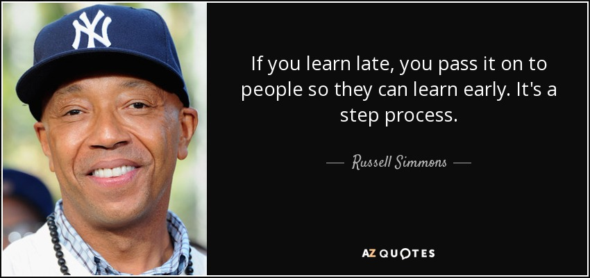 If you learn late, you pass it on to people so they can learn early. It's a step process. - Russell Simmons