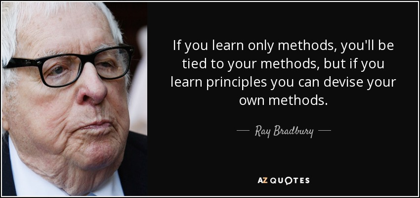 If you learn only methods, you'll be tied to your methods, but if you learn principles you can devise your own methods. - Ray Bradbury