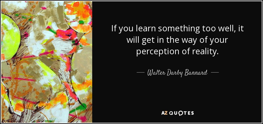 If you learn something too well, it will get in the way of your perception of reality. - Walter Darby Bannard