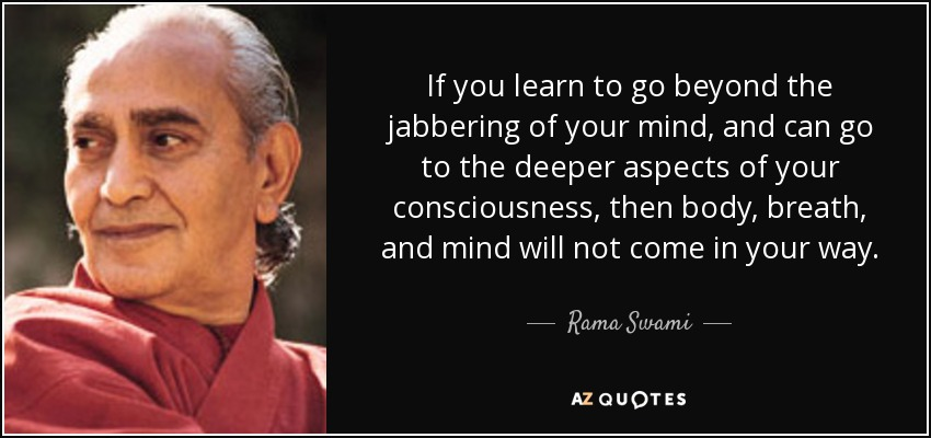 If you learn to go beyond the jabbering of your mind, and can go to the deeper aspects of your consciousness, then body, breath, and mind will not come in your way. - Rama Swami
