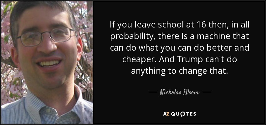 If you leave school at 16 then, in all probability, there is a machine that can do what you can do better and cheaper. And Trump can't do anything to change that. - Nicholas Bloom