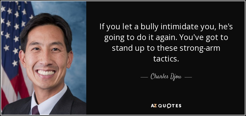 If you let a bully intimidate you, he's going to do it again. You've got to stand up to these strong-arm tactics. - Charles Djou