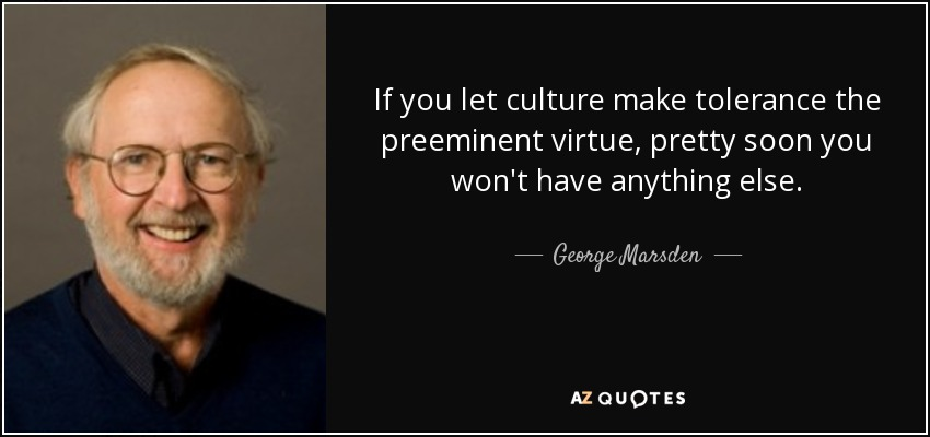 If you let culture make tolerance the preeminent virtue, pretty soon you won't have anything else. - George Marsden