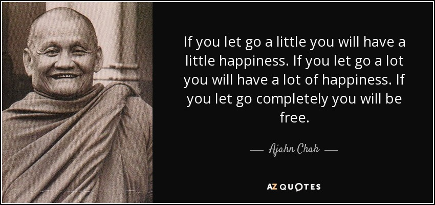 If you let go a little you will have a little happiness. If you let go a lot you will have a lot of happiness. If you let go completely you will be free. - Ajahn Chah