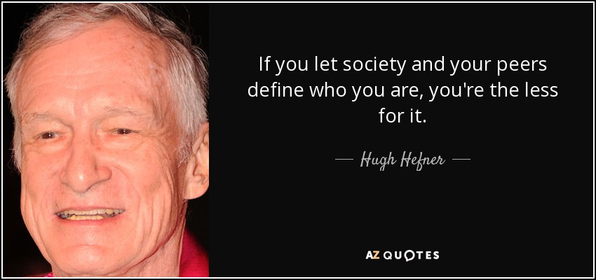 If you let society and your peers define who you are, you're the less for it. - Hugh Hefner