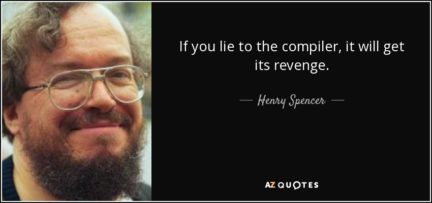 If you lie to the compiler, it will get its revenge. - Henry Spencer