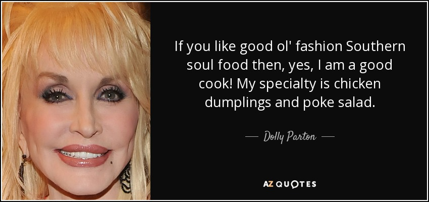 If you like good ol' fashion Southern soul food then, yes, I am a good cook! My specialty is chicken dumplings and poke salad. - Dolly Parton
