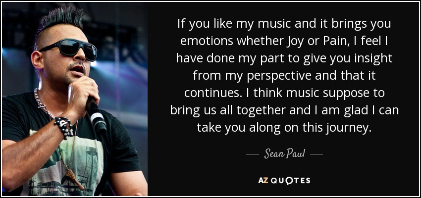 If you like my music and it brings you emotions whether Joy or Pain, I feel I have done my part to give you insight from my perspective and that it continues. I think music suppose to bring us all together and I am glad I can take you along on this journey. - Sean Paul