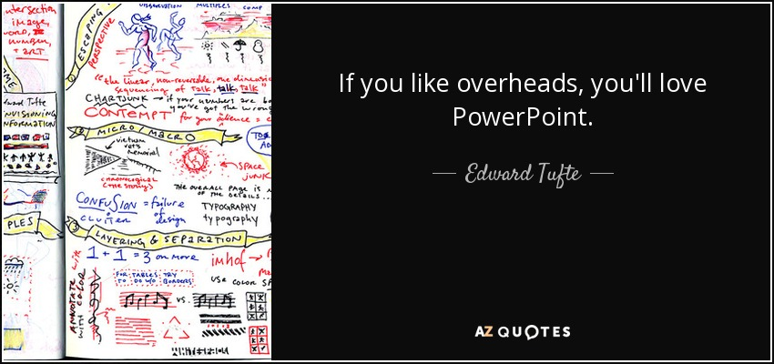 If you like overheads, you'll love PowerPoint. - Edward Tufte