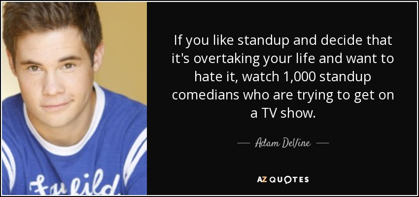 If you like standup and decide that it's overtaking your life and want to hate it, watch 1,000 standup comedians who are trying to get on a TV show. - Adam DeVine