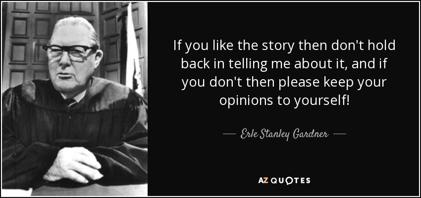 If you like the story then don't hold back in telling me about it, and if you don't then please keep your opinions to yourself! - Erle Stanley Gardner