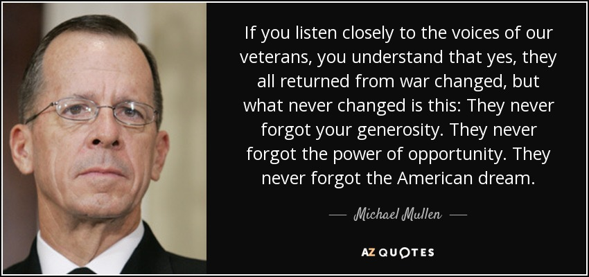 If you listen closely to the voices of our veterans, you understand that yes, they all returned from war changed, but what never changed is this: They never forgot your generosity. They never forgot the power of opportunity. They never forgot the American dream. - Michael Mullen