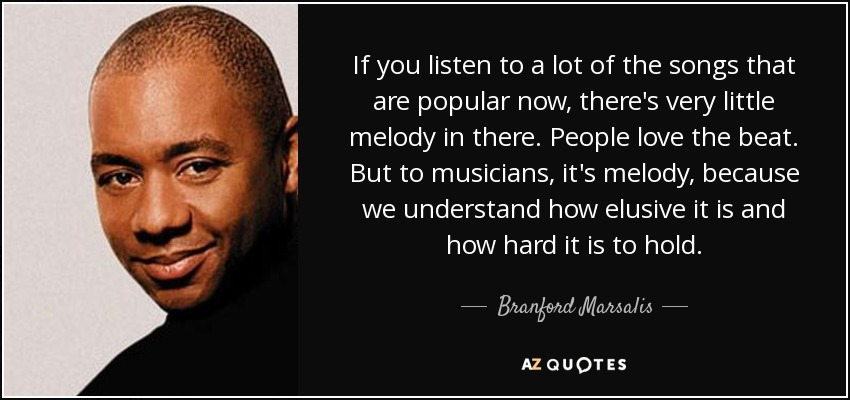 If you listen to a lot of the songs that are popular now, there's very little melody in there. People love the beat. But to musicians, it's melody, because we understand how elusive it is and how hard it is to hold. - Branford Marsalis