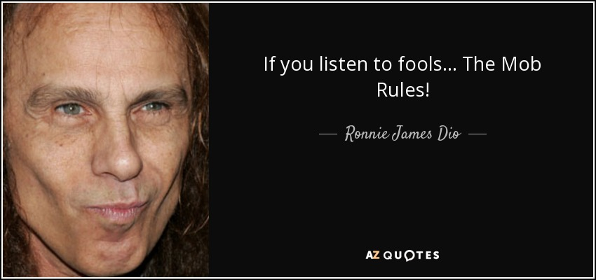 If you listen to fools... The Mob Rules! - Ronnie James Dio