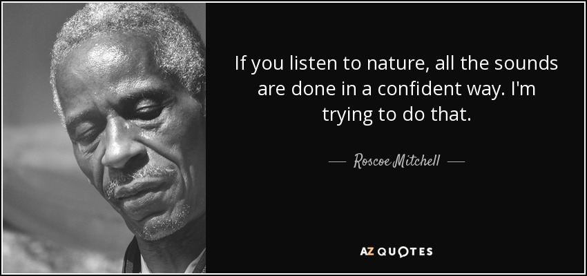 If you listen to nature, all the sounds are done in a confident way. I'm trying to do that. - Roscoe Mitchell