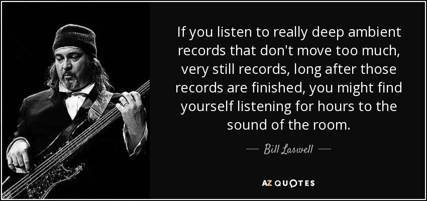 If you listen to really deep ambient records that don't move too much, very still records, long after those records are finished, you might find yourself listening for hours to the sound of the room. - Bill Laswell