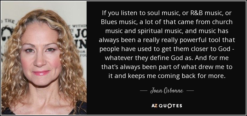 If you listen to soul music, or R&B music, or Blues music, a lot of that came from church music and spiritual music, and music has always been a really really powerful tool that people have used to get them closer to God - whatever they define God as. And for me that's always been part of what drew me to it and keeps me coming back for more. - Joan Osborne