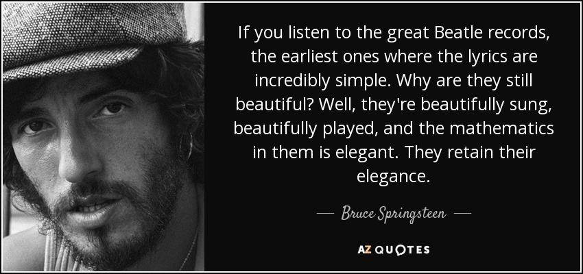 If you listen to the great Beatle records, the earliest ones where the lyrics are incredibly simple. Why are they still beautiful? Well, they're beautifully sung, beautifully played, and the mathematics in them is elegant. They retain their elegance. - Bruce Springsteen