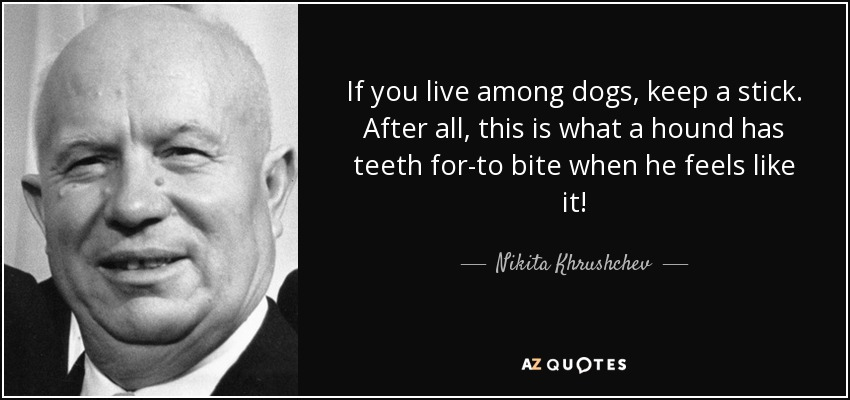If you live among dogs, keep a stick. After all, this is what a hound has teeth for-to bite when he feels like it! - Nikita Khrushchev