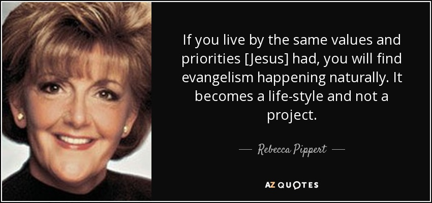 If you live by the same values and priorities [Jesus] had, you will find evangelism happening naturally. It becomes a life-style and not a project. - Rebecca Pippert