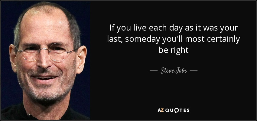 If you live each day as it was your last, someday you'll most certainly be right - Steve Jobs