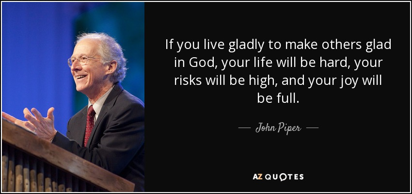 If you live gladly to make others glad in God, your life will be hard, your risks will be high, and your joy will be full. - John Piper