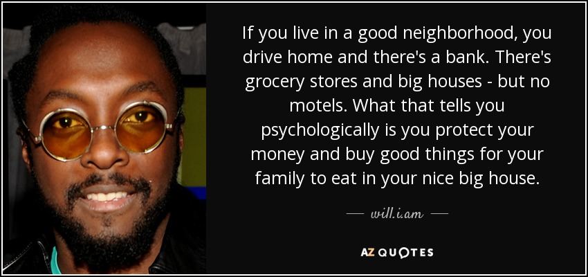 If you live in a good neighborhood, you drive home and there's a bank. There's grocery stores and big houses - but no motels. What that tells you psychologically is you protect your money and buy good things for your family to eat in your nice big house. - will.i.am