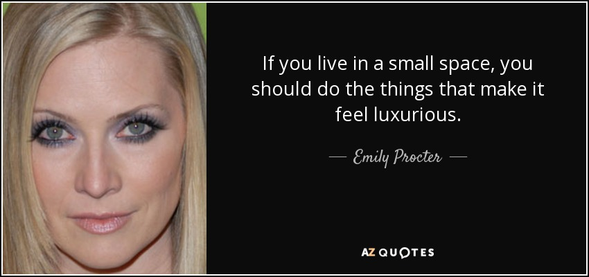 If you live in a small space, you should do the things that make it feel luxurious. - Emily Procter