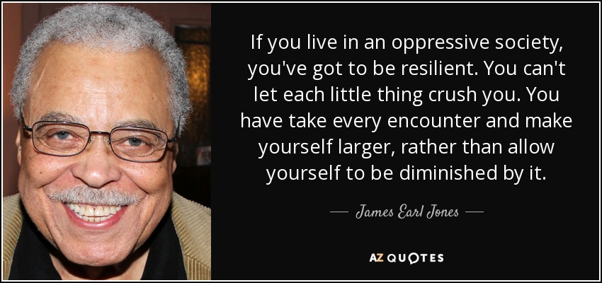 If you live in an oppressive society, you've got to be resilient. You can't let each little thing crush you. You have take every encounter and make yourself larger, rather than allow yourself to be diminished by it. - James Earl Jones