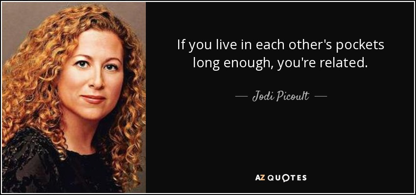 If you live in each other's pockets long enough, you're related. - Jodi Picoult