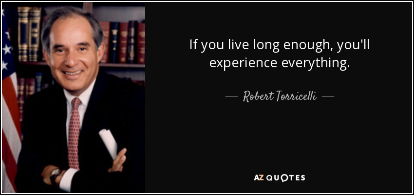 If you live long enough, you'll experience everything. - Robert Torricelli