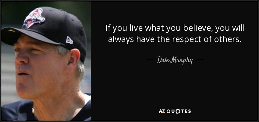If you live what you believe, you will always have the respect of others. - Dale Murphy