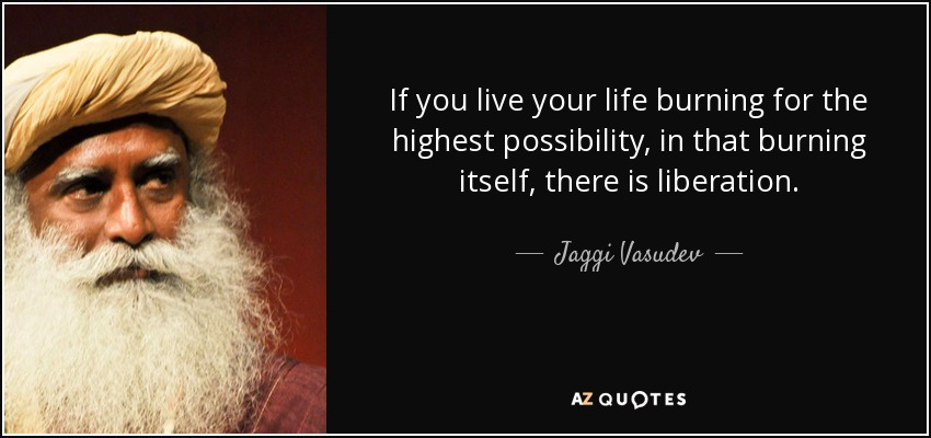 If you live your life burning for the highest possibility, in that burning itself, there is liberation. - Jaggi Vasudev