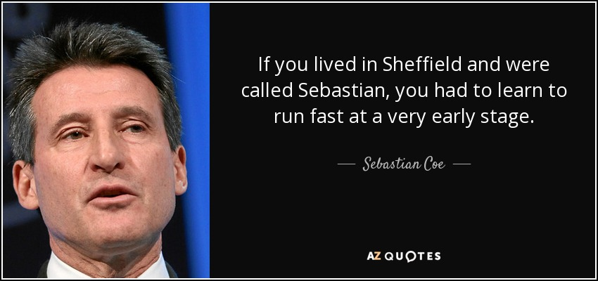 If you lived in Sheffield and were called Sebastian, you had to learn to run fast at a very early stage. - Sebastian Coe