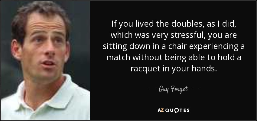If you lived the doubles, as I did, which was very stressful, you are sitting down in a chair experiencing a match without being able to hold a racquet in your hands. - Guy Forget