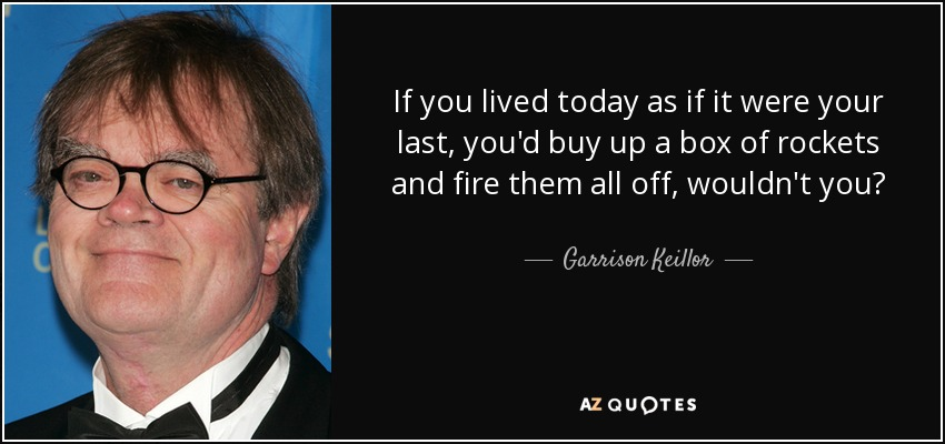 If you lived today as if it were your last, you'd buy up a box of rockets and fire them all off, wouldn't you? - Garrison Keillor