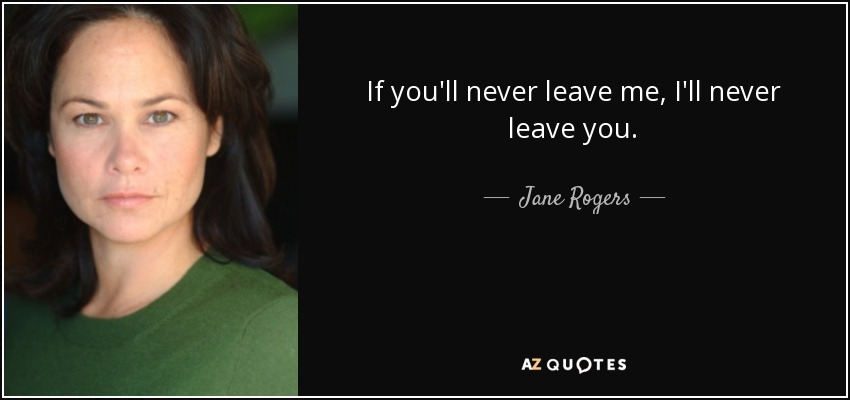 Jane Rogers Quote If Youll Never Leave Me Ill Never Leave You