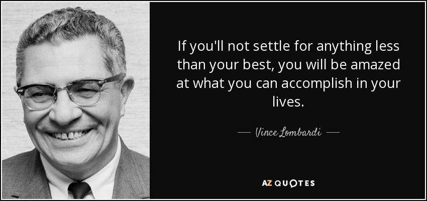 If you'll not settle for anything less than your best, you will be amazed at what you can accomplish in your lives. - Vince Lombardi
