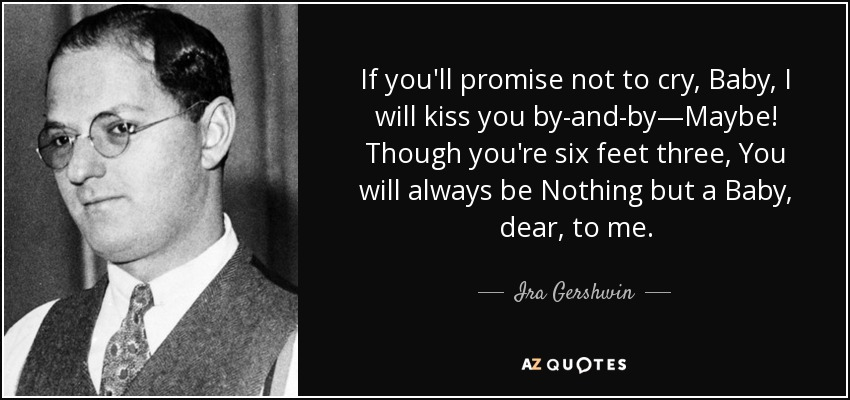 If you'll promise not to cry, Baby, I will kiss you by-and-by—Maybe! Though you're six feet three, You will always be Nothing but a Baby, dear, to me. - Ira Gershwin
