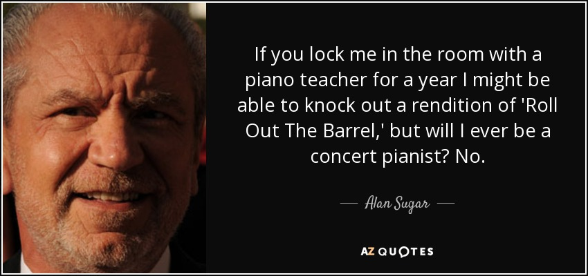 If you lock me in the room with a piano teacher for a year I might be able to knock out a rendition of 'Roll Out The Barrel,' but will I ever be a concert pianist? No. - Alan Sugar